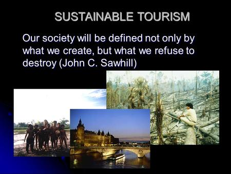SUSTAINABLE TOURISM Our society will be defined not only by what we create, but what we refuse to destroy (John C. Sawhill) Our society will be defined.