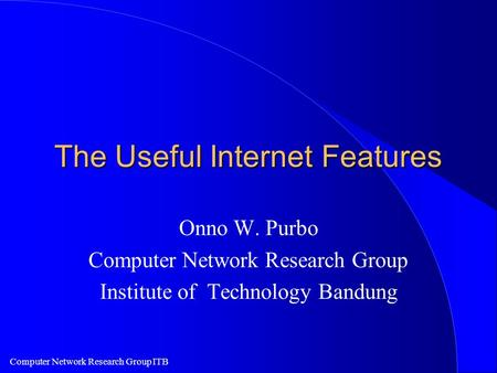 Computer Network Research Group ITB The Useful Internet Features Onno W. Purbo Computer Network Research Group Institute of Technology Bandung.