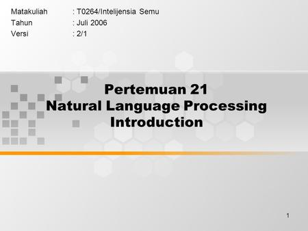 1 Pertemuan 21 Natural Language Processing Introduction Matakuliah: T0264/Intelijensia Semu Tahun: Juli 2006 Versi: 2/1.
