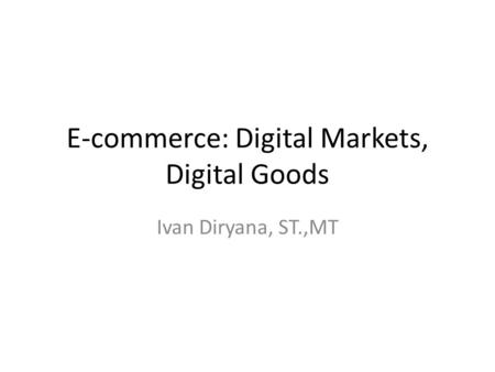 E-commerce: Digital Markets, Digital Goods Ivan Diryana, ST.,MT.