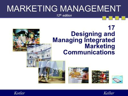 MARKETING MANAGEMENT 12 th edition 17 Designing and Managing Integrated Marketing Communications KotlerKeller.