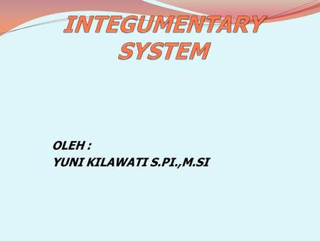 OLEH : YUNI KILAWATI S.PI.,M.SI. DESCRIPTION Integumentary system or skin is body skin and derivates. All of the fish body covered by skin except eyes.