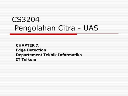 CS3204 Pengolahan Citra - UAS CHAPTER 7. Edge Detection Departement Teknik Informatika IT Telkom.