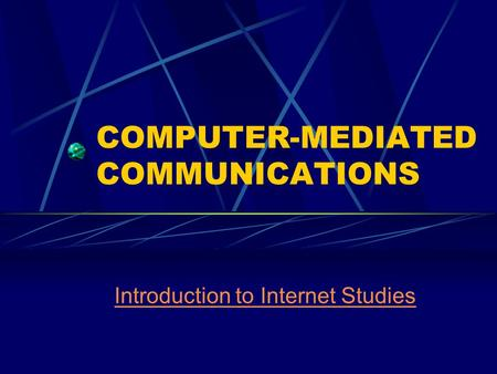 COMPUTER-MEDIATED COMMUNICATIONS Introduction to Internet Studies.