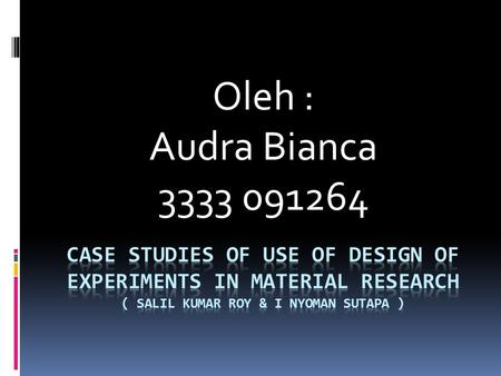 Oleh : Audra Bianca 3333 091264 CASE STUDIES OF USE OF DESIGN OF EXPERIMENTS IN MATERIAL RESEARCH ( Salil kumar roy & I nyoman sutapa )