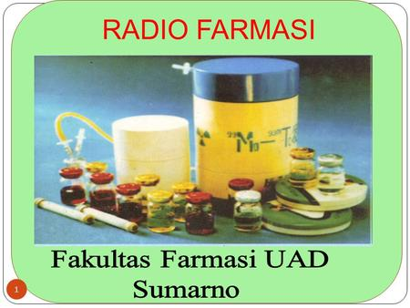 RADIO FARMASI 1. Daftar pustaka Radio Farmasi Marcia Hartman, M.S. 2005, University of California. Davis Medical Center The Role of the Medical Physicist.