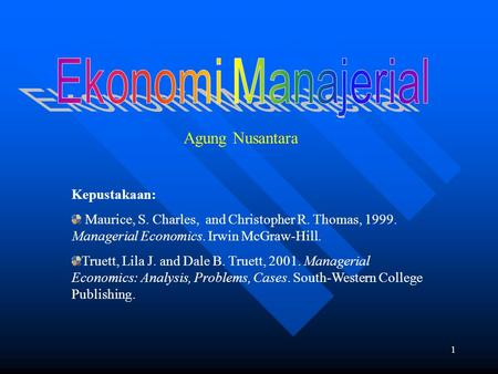 1 Agung Nusantara Kepustakaan: Maurice, S. Charles, and Christopher R. Thomas, 1999. Managerial Economics. Irwin McGraw-Hill. Truett, Lila J. and Dale.