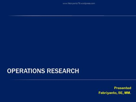 Operations Research Presented Febriyanto, SE, MM.