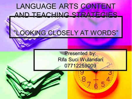"LANGUAGE ARTS CONTENT AND TEACHING STRATEGIES "" LOOKING CLOSELY AT WORDS"" Presented by: Rifa Suci Wulandari 07712259009."