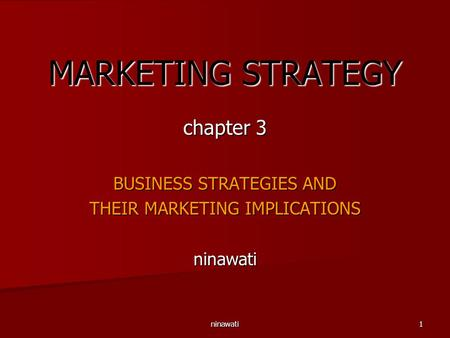 Ninawati1 MARKETING STRATEGY chapter 3 BUSINESS STRATEGIES AND THEIR MARKETING IMPLICATIONS ninawati.