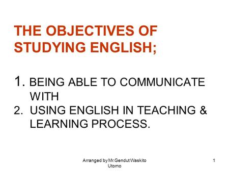 Arranged by Mr.Gendut Waskito Utomo 1 THE OBJECTIVES OF STUDYING ENGLISH; 1. BEING ABLE TO COMMUNICATE WITH 2. USING ENGLISH IN TEACHING & LEARNING PROCESS.