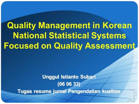 Quality Management in Korean National Statistical Systems Focused on Quality Assessment Unggul Istianto Subari (06 06 33) Tugas resume jurnal Pengendalian.