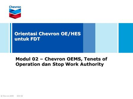 DOC ID © Chevron 2005 Modul 02 – Chevron OEMS, Tenets of Operation dan Stop Work Authority Orientasi Chevron OE/HES untuk FDT.