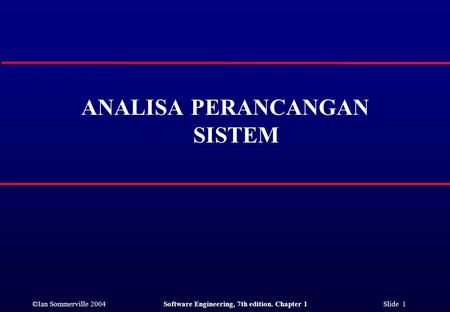 ©Ian Sommerville 2004Software Engineering, 7th edition. Chapter 1 Slide 1 ANALISA PERANCANGAN SISTEM.