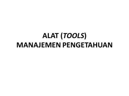 ALAT (TOOLS) MANAJEMEN PENGETAHUAN. Lecture Objectives Students can use and implement Knowledge Management tools to facilitate communication, collaboration,