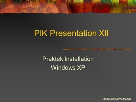 STMIK Budidarma Medan PIK Presentation XII Praktek Installation Windows XP.