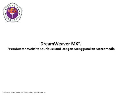 "DreamWeaver MX"".  ""Pembuatan Website Seurieus Band Dengan Menggunakan Macromedia  for further detail, please visit http://library.gunadarma.ac.id."