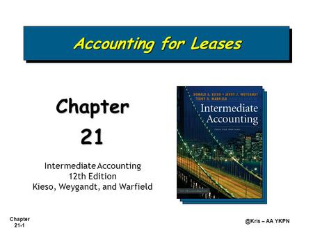 Chapter – AA YKPN Accounting for Leases Chapter21 Intermediate Accounting 12th Edition Kieso, Weygandt, and Warfield.