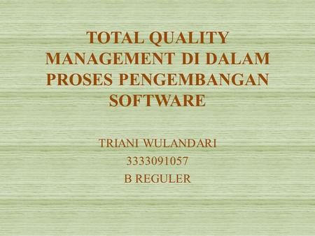 TOTAL QUALITY MANAGEMENT DI DALAM PROSES PENGEMBANGAN SOFTWARE TRIANI WULANDARI 3333091057 B REGULER.