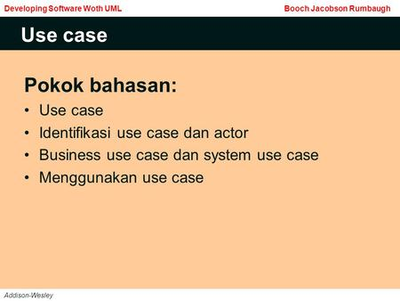 Pokok bahasan: Use case Identifikasi use case dan actor Business use case dan system use case Menggunakan use case Use case Developing Software Woth UML.