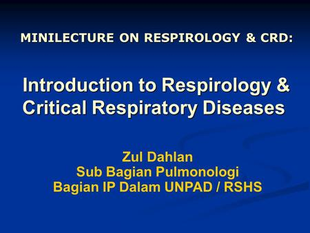 Introduction to Respirology & Critical Respiratory Diseases Introduction to Respirology & Critical Respiratory Diseases Zul Dahlan Sub Bagian Pulmonologi.