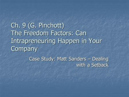 Ch. 9 (G. Pinchott) The Freedom Factors: Can Intrapreneuring Happen in Your Company Case Study: Matt Sanders – Dealing with a Setback.