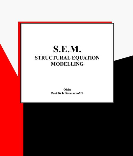 S.E.M. STRUCTURAL EQUATION MODELLING Oleh: Prof Dr Ir SoemarnoMS S.E.M. STRUCTURAL EQUATION MODELLING Oleh: Prof Dr Ir SoemarnoMS.