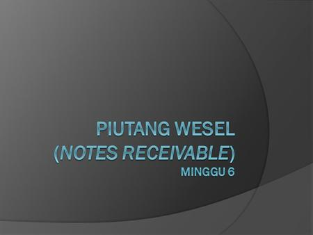 PIUTANG WESEL (NOTES RECEIVABLE) Minggu 6