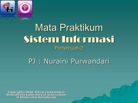 Mata Praktikum Sistem Informasi Pertemuan-2 PJ : Nuraini Purwandari Copyright©2010. This presentasion is dedicated to Laboratory of Information of Universitas.