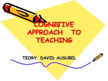 COGNITIVE APPROACH TO TEACHING TEORY DAVID AUSUBEL.