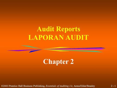2 - 1 ©2003 Prentice Hall Business Publishing, Essentials of Auditing 1/e, Arens/Elder/Beasley Audit Reports LAPORAN AUDIT Chapter 2.