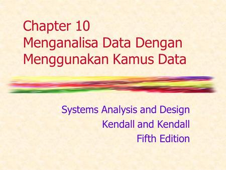 Chapter 10 Menganalisa Data Dengan Menggunakan Kamus Data Systems Analysis and Design Kendall and Kendall Fifth Edition.