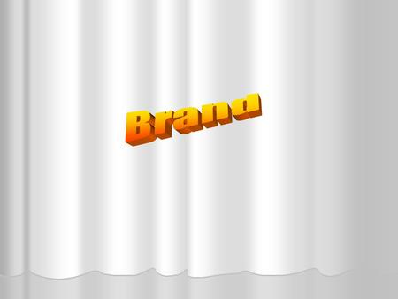 What Is a Brand? Brand: A perception resulting from experiences with, and information about, a company or line of products. Brands Can Become Very Familiar.