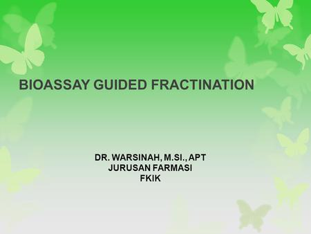 BIOASSAY GUIDED FRACTINATION DR. WARSINAH, M.SI., APT JURUSAN FARMASI FKIK.