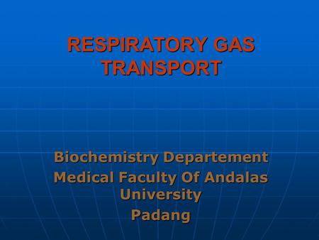 RESPIRATORY GAS TRANSPORT Biochemistry Departement Medical Faculty Of Andalas University Padang.