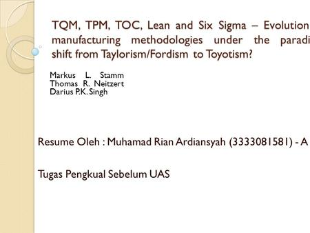 TQM, TPM, TOC, Lean and Six Sigma – Evolution of manufacturing methodologies under the paradigm shift from Taylorism/Fordism to Toyotism? Resume Oleh :