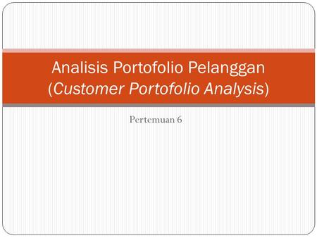 Pertemuan 6 Analisis Portofolio Pelanggan (Customer Portofolio Analysis)