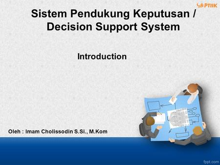 Introduction Oleh : Imam Cholissodin S.Si., M.Kom Sistem Pendukung Keputusan / Decision Support System.