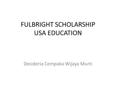 FULBRIGHT SCHOLARSHIP USA EDUCATION Desideria Cempaka Wijaya Murti.