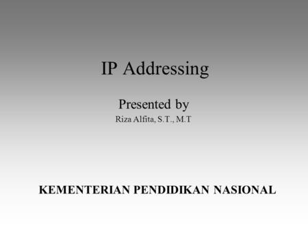 IP Addressing Presented by Riza Alfita, S.T., M.T KEMENTERIAN PENDIDIKAN NASIONAL.