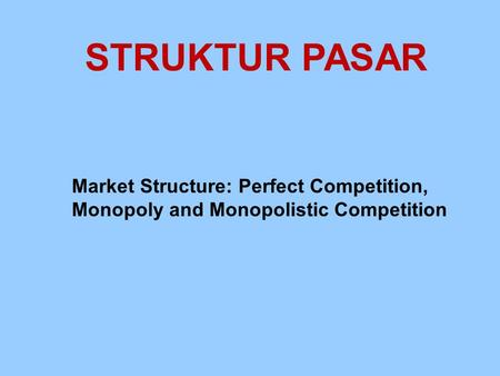 STRUKTUR PASAR Market Structure: Perfect Competition, Monopoly and Monopolistic Competition.