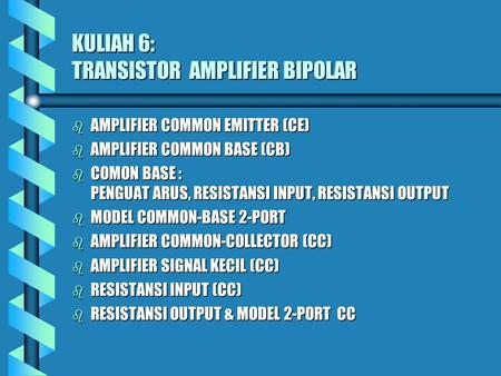 KULIAH 6: TRANSISTOR AMPLIFIER BIPOLAR b AMPLIFIER COMMON EMITTER (CE) b AMPLIFIER COMMON BASE (CB) b COMON BASE : PENGUAT ARUS, RESISTANSI INPUT, RESISTANSI.