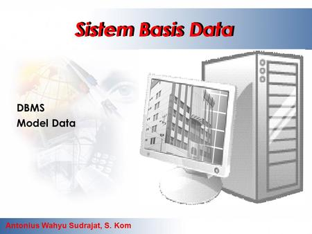 Antonius Wahyu Sudrajat, S. Kom Sistem Basis Data DBMS Model Data Sistem Basis Data.