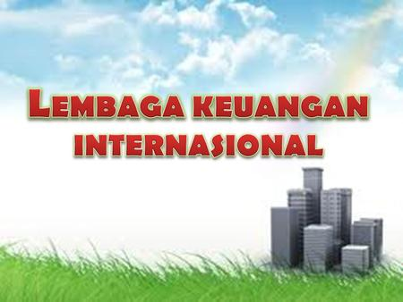Lembaga Keuangan Internasional meliputi :  WordBank  IMF (INTERNATIONAL MONETARY FUND )  ADB (THE ASIAN DEVELOPMENT BANK )  EuroBank.