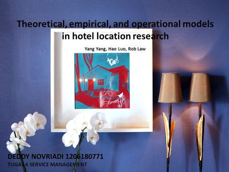 Theoretical, empirical, and operational models in hotel location research Yang Yang, Hao Luo, Rob Law DEDDY NOVRIADI 1206180771 TUGAS 6 SERVICE MANAGEMENT.