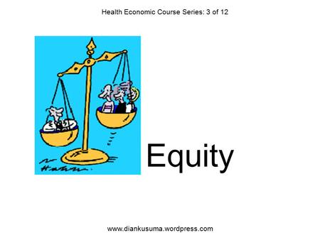 Equity Health Economic Course Series: 3 of 12 www.diankusuma.wordpress.com.