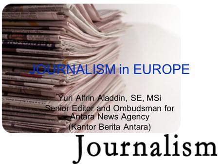 JOURNALISM in EUROPE Yuri Alfrin Aladdin, SE, MSi Senior Editor and Ombudsman for Antara News Agency (Kantor Berita Antara)