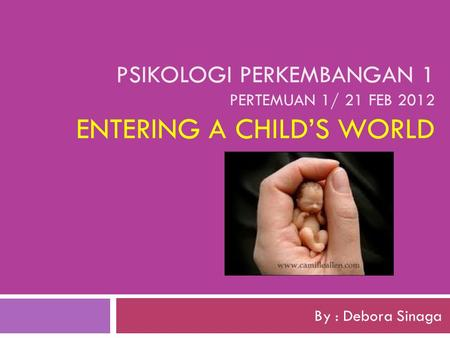 PSIKOLOGI PERKEMBANGAN 1 PERTEMUAN 1/ 21 FEB 2012 ENTERING A CHILD'S WORLD By : Debora Sinaga.