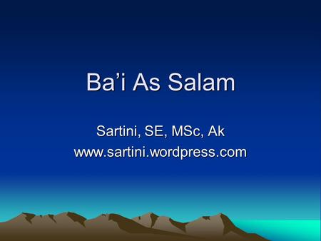 Sartini, SE, MSc, Ak www.sartini.wordpress.com Ba'i As Salam Sartini, SE, MSc, Ak www.sartini.wordpress.com.