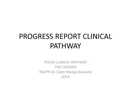 PROGRESS REPORT CLINICAL PATHWAY POKJA CLINICAL PATHWAY TIM CASEMIX RSUPN dr. Cipto Mangunkusumo 2014.